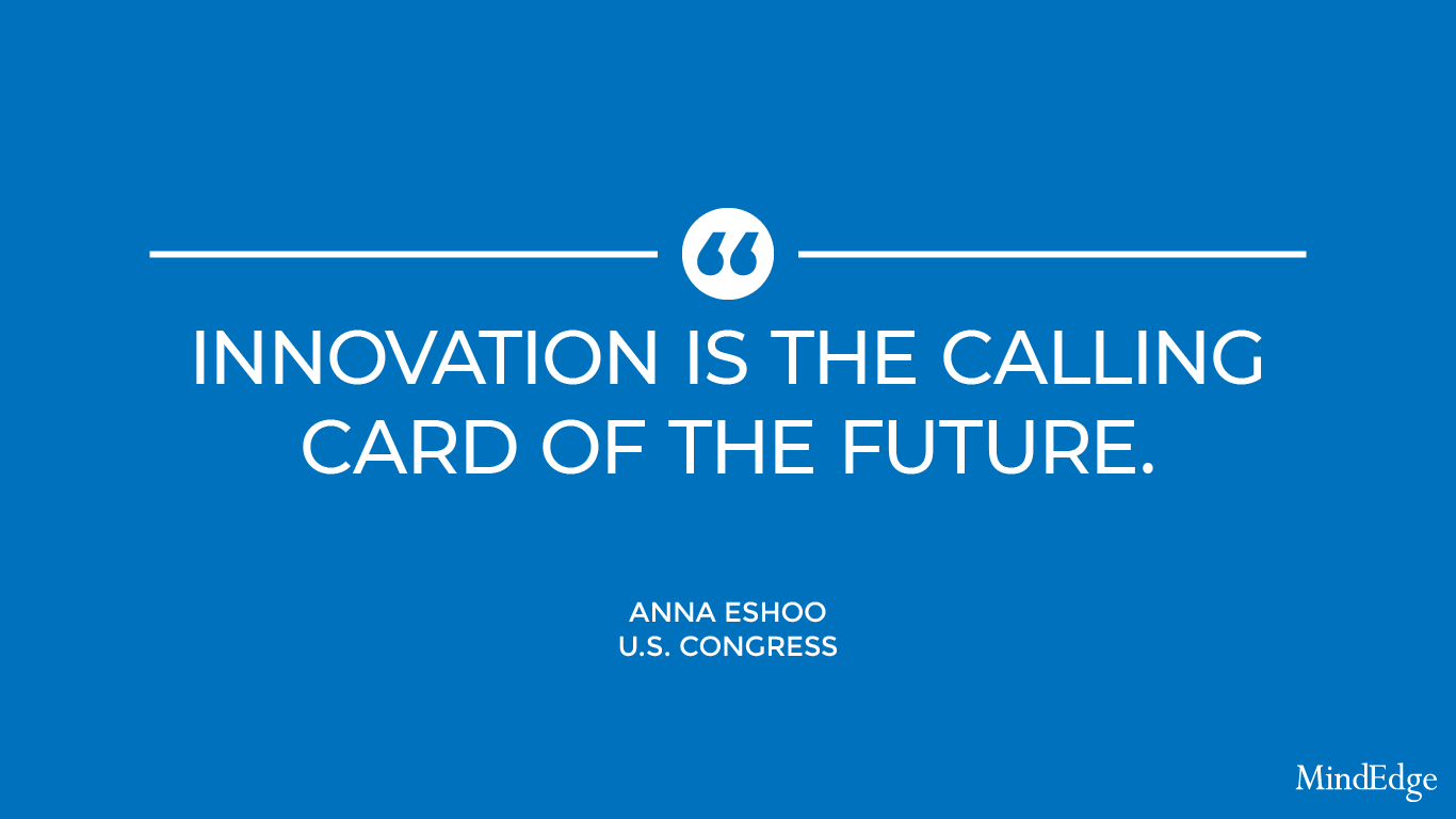 Innovation is the calling card of the future. -Anna Eshoo, U.S. Congress.