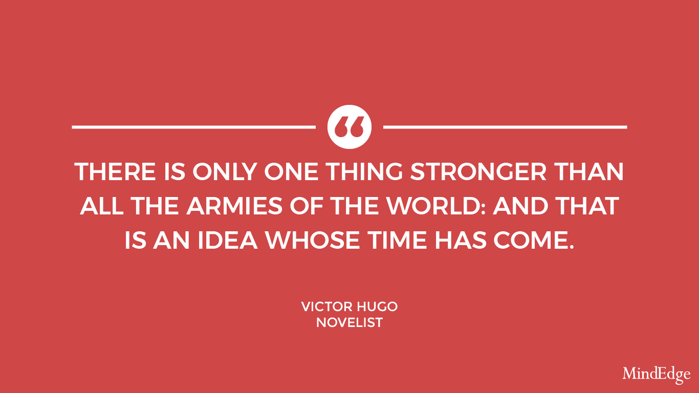 There is only one thing stronger than all the armies of the world: and that is an idea whose time has come. -Victor Hugo, novelist.