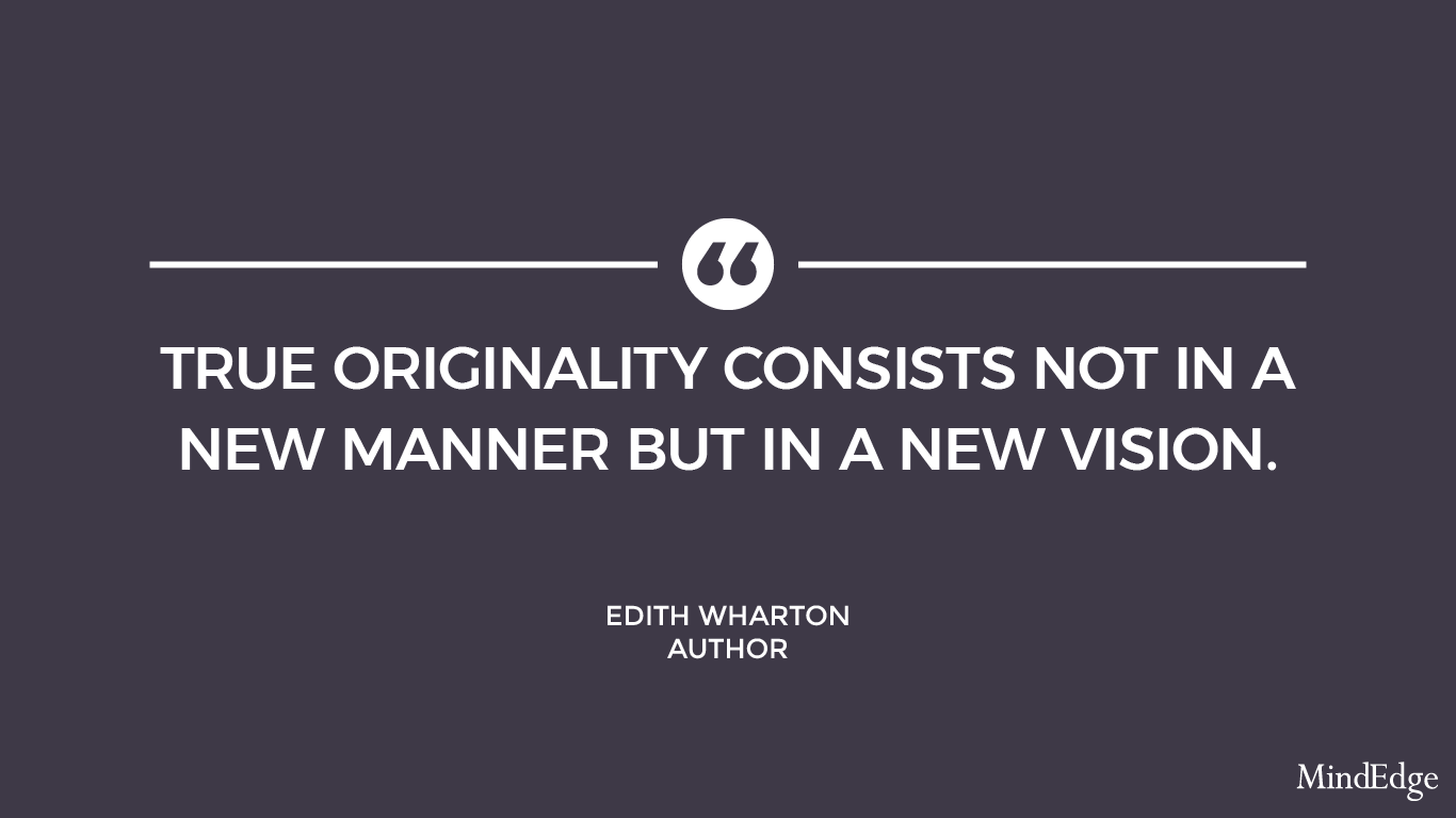 True originality consists not in a new manner but in a new vision. -Edith Wharton, author.