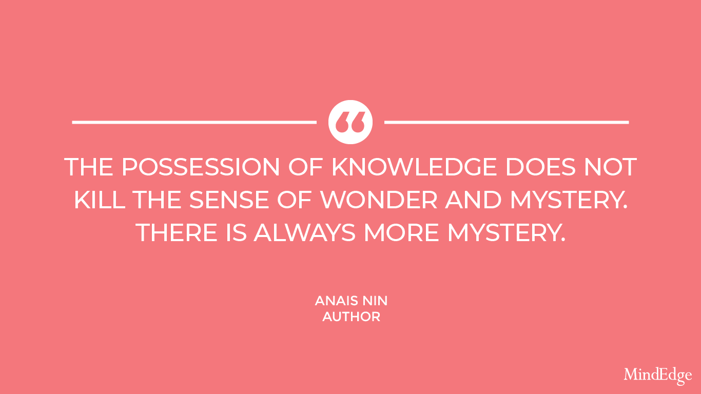 The possession of knowledge does not kill the sense of wonder and mystery. There is always more mystery. -Anais Nin, author.
