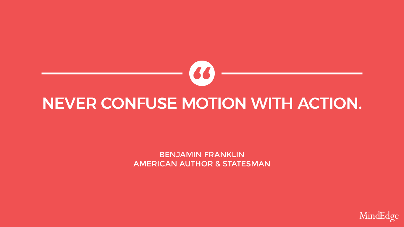 Never confuse motion with action. -Benjamin Franklin, American author and statesman