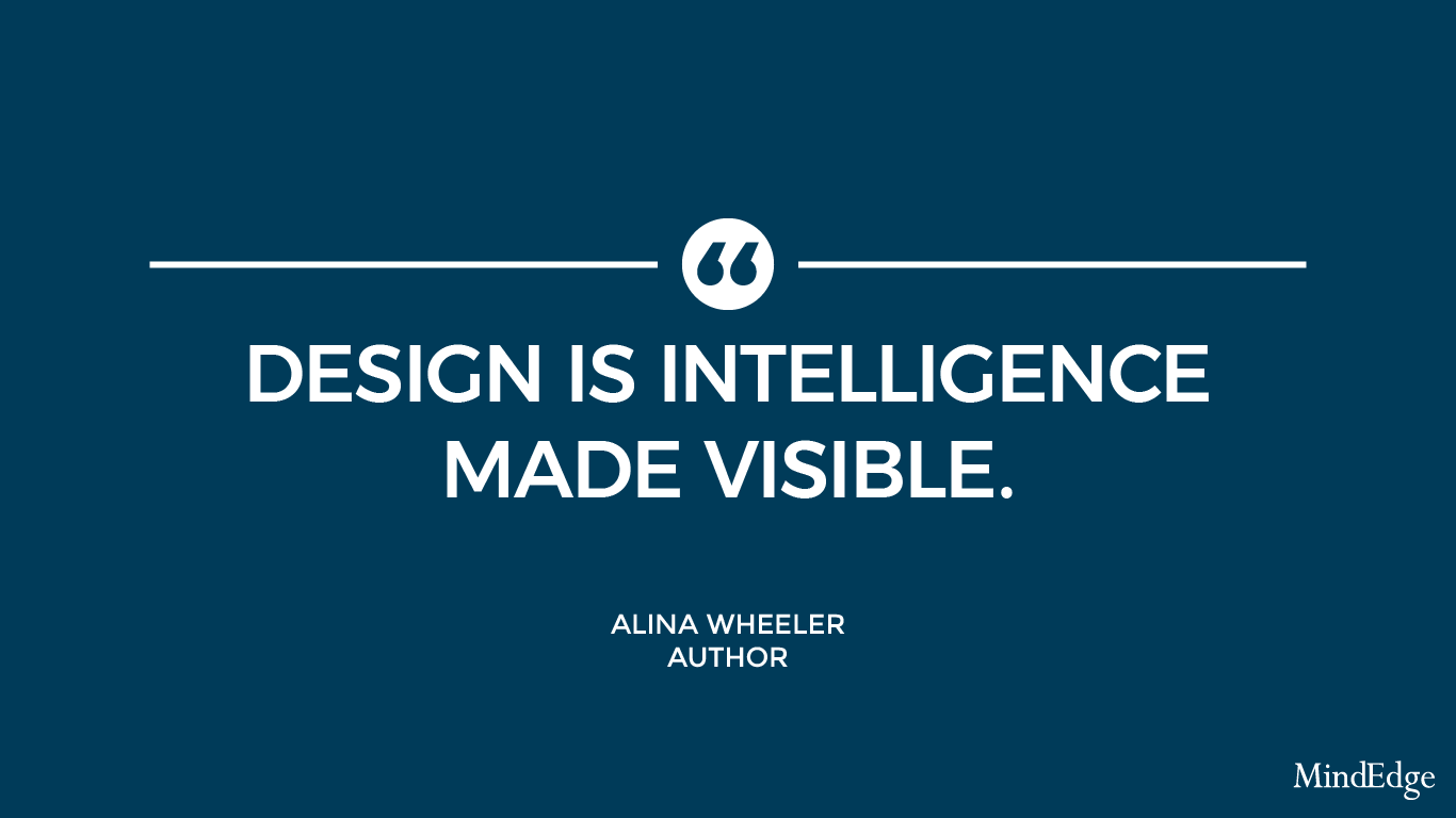 Design is intelligence made visible. -Alina Wheeler, author.