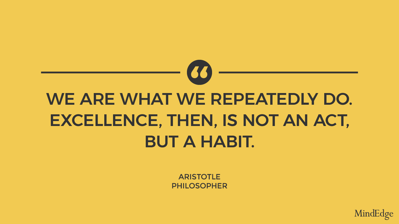 We are what we repeatedly do. Excellence, then, is not an act, but a habit. -Aristotle, philosopher.