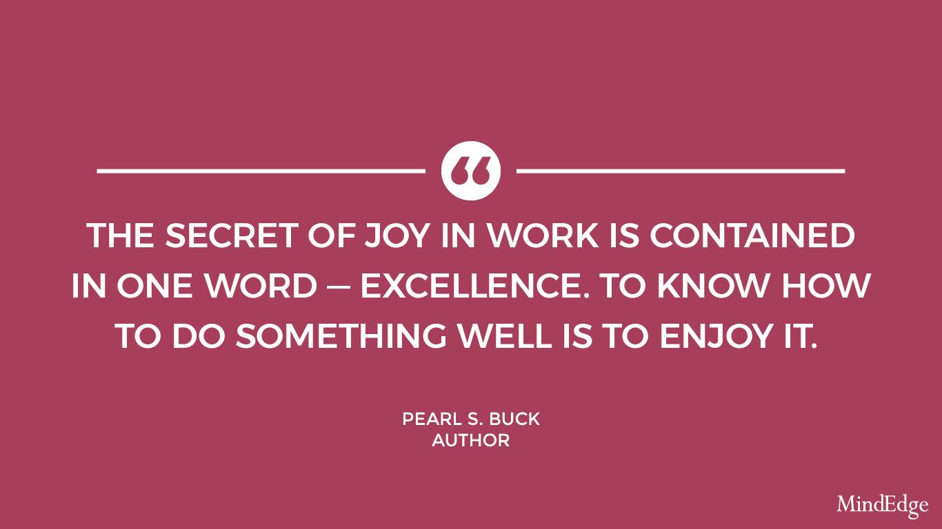 The secret of joy in work is contained in one word - excellence. To know how to do something well is to enjoy it. -Pearl S. Buck, author.