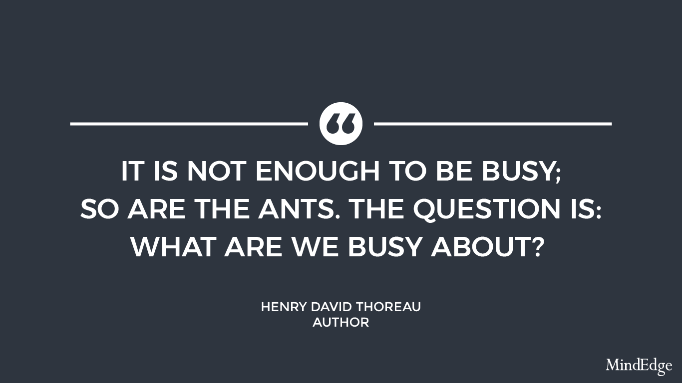 It is not enough to be busy; so are the ants. The question is: what are we busy about? - Henry David Thoreau, author.