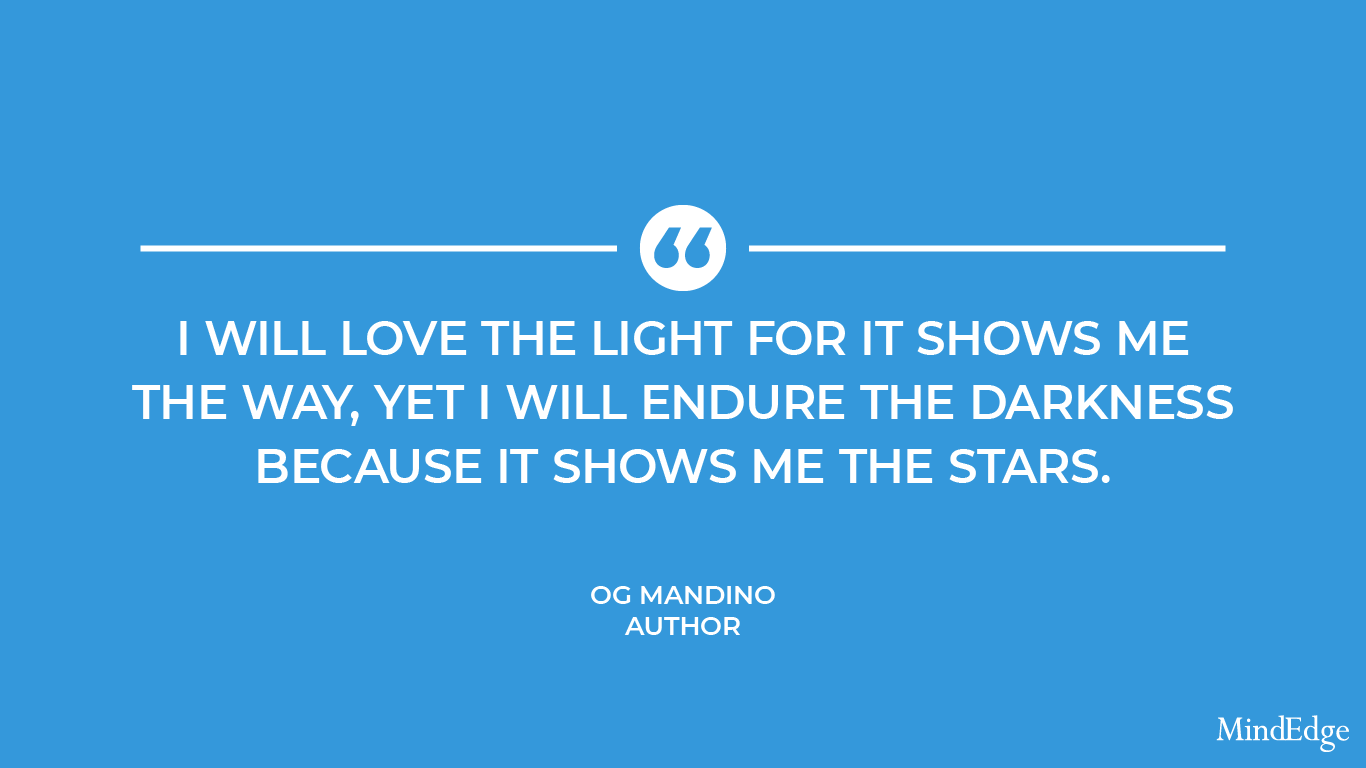 I will love the light for it shows me the way, yet I will endure the darkness because it shows me the stars. -Og Mandino, author.
