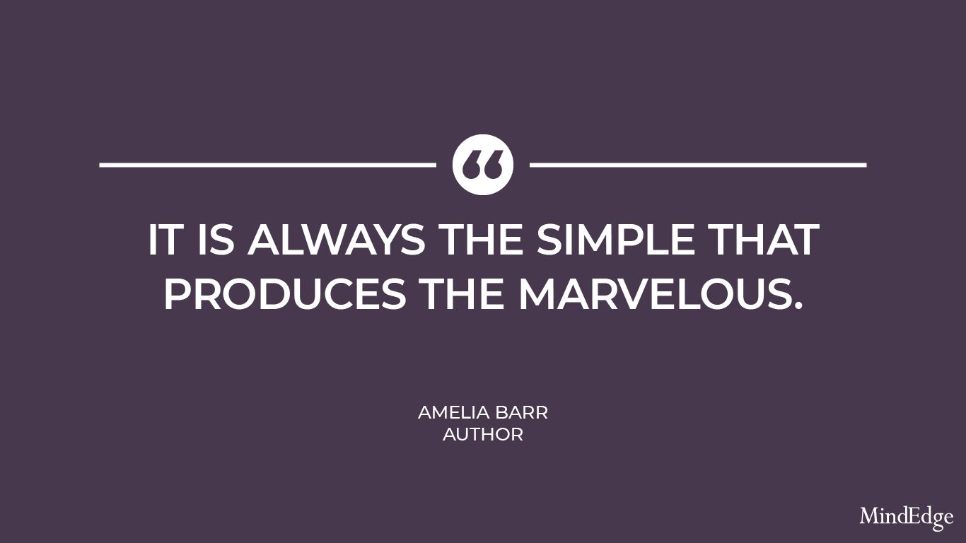 It is always the simple that produces the marvelous. -Amelia Barr, Author.