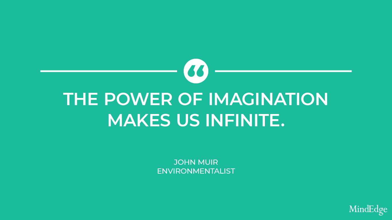 The power of imagination makes us infinite. -John Muir, Environmentalist