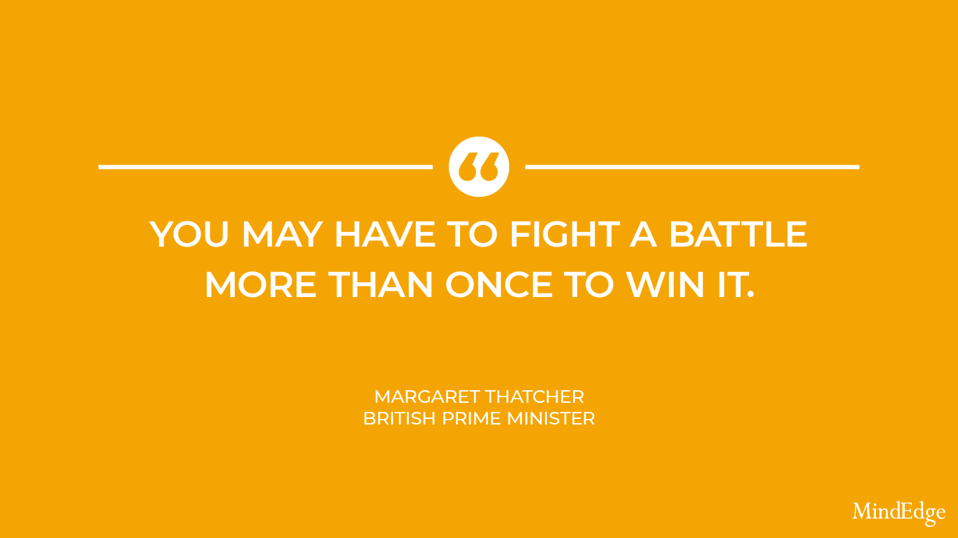 You may have to fight a battle more than once to win it. -Margaret Thatcher, British Prime Minister
