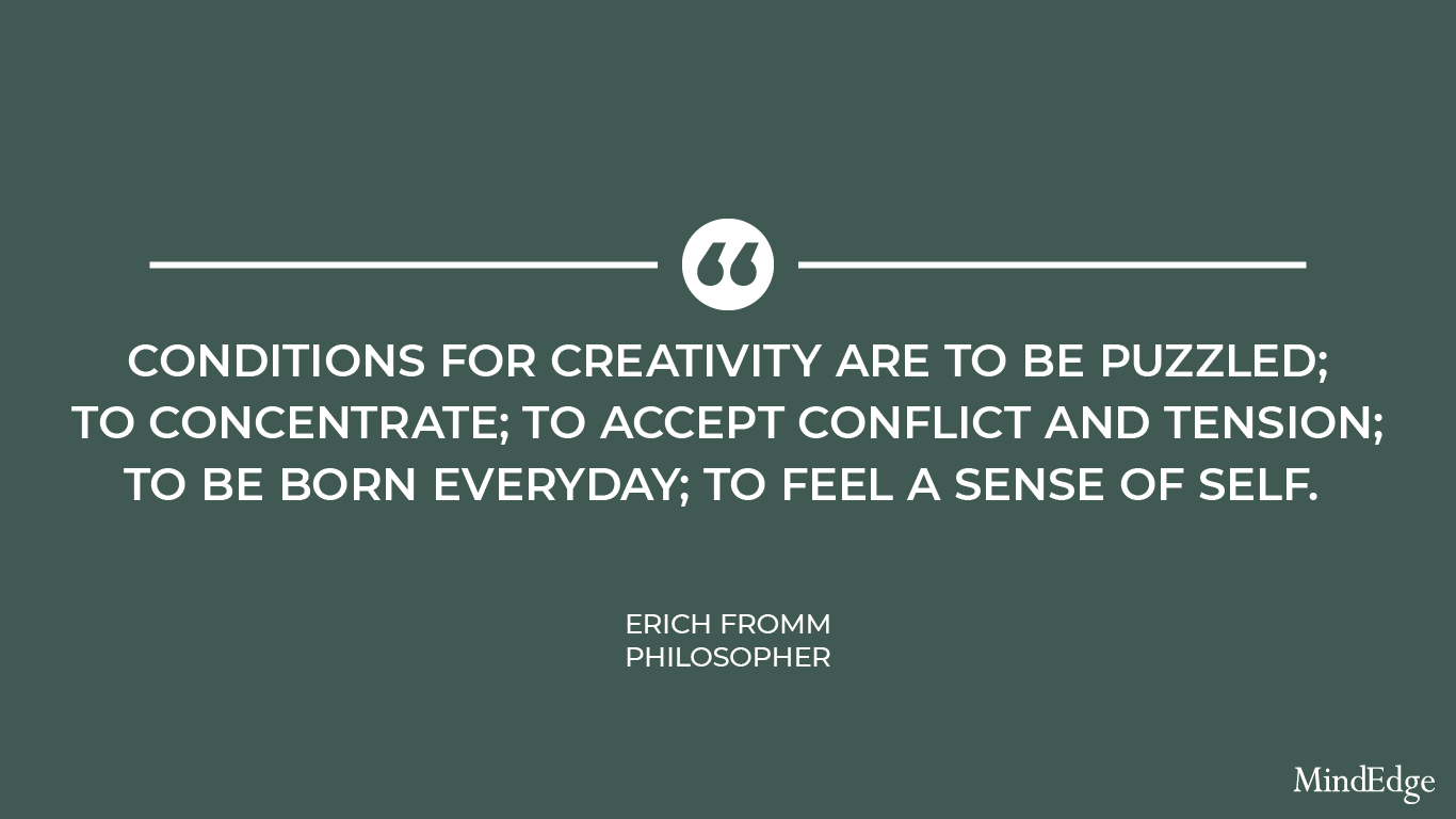 Conditions for creativity are to be puzzled; to concentrate; to accept conflict and tension; to be born everyday; to feel a sense of self. -Erich Fromm, philosopher