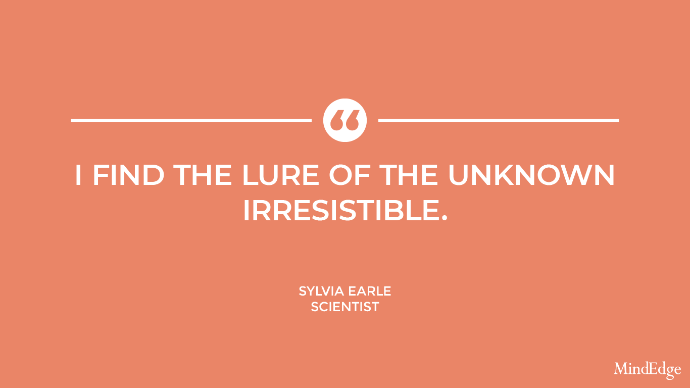 I find the lure of the unknown irresistible. -Sylvia Earle, scientist