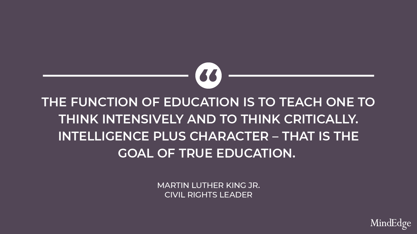 The function of education is to teach one to think intensively and to think critically. Intelligence plus character - that is the goal of true education. -Martin Luther King Jr., American civil rights leader